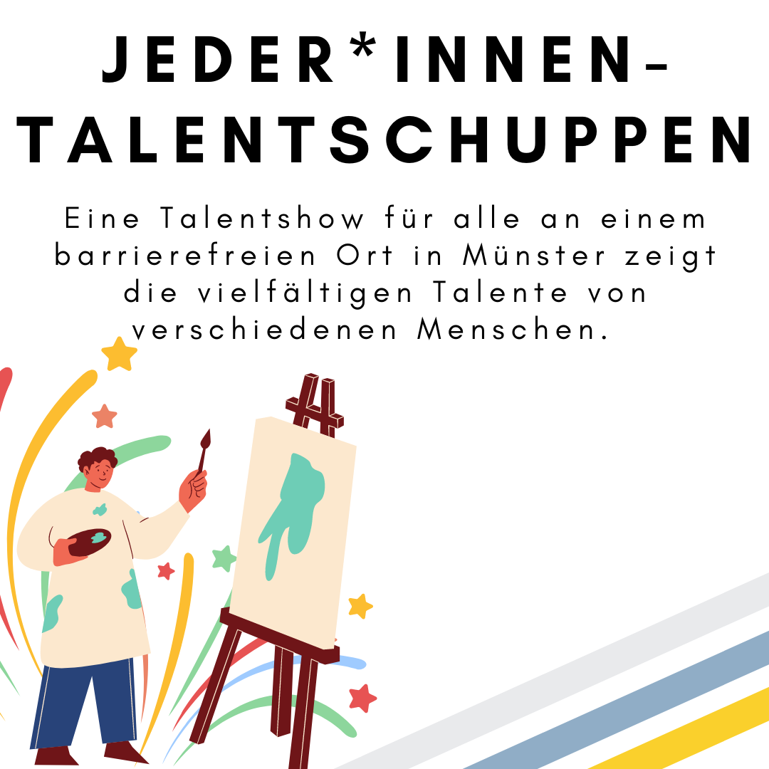 Das Bild zeigt den folgenden Text: Jeder*innen-Talentschuppen. Eine Talentshow für alle an einem barrierefreien Ort in Münster zeigt die vielfältigen Talente von verschiedenen Menschen. Das Bild zeigt außerdem die Zeichnung einer Person, die an eine Leinwand malt und ein Feuerwerk. © Servicestelle Jugendbeteiligung e.V., 2021